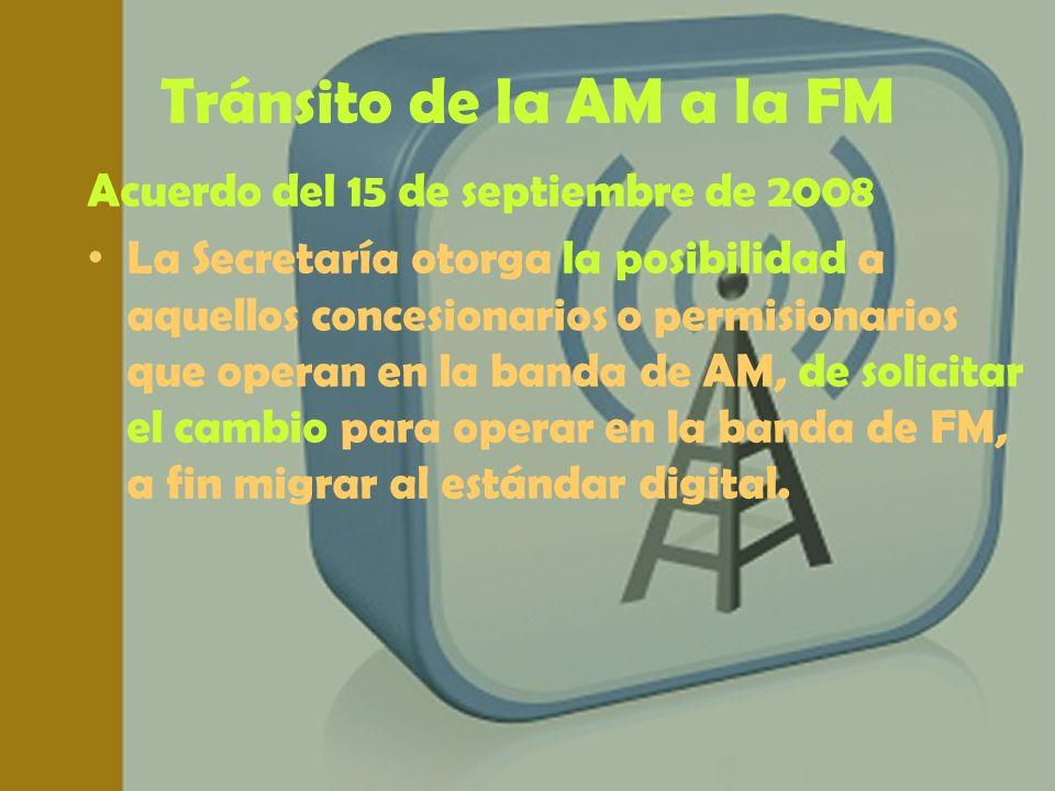 Tránsito de la AM a la FM Acuerdo del 15 de septiembre de 2008 La Secretaría otorga la posibilidad a aquellos concesionarios o permisionarios que oper