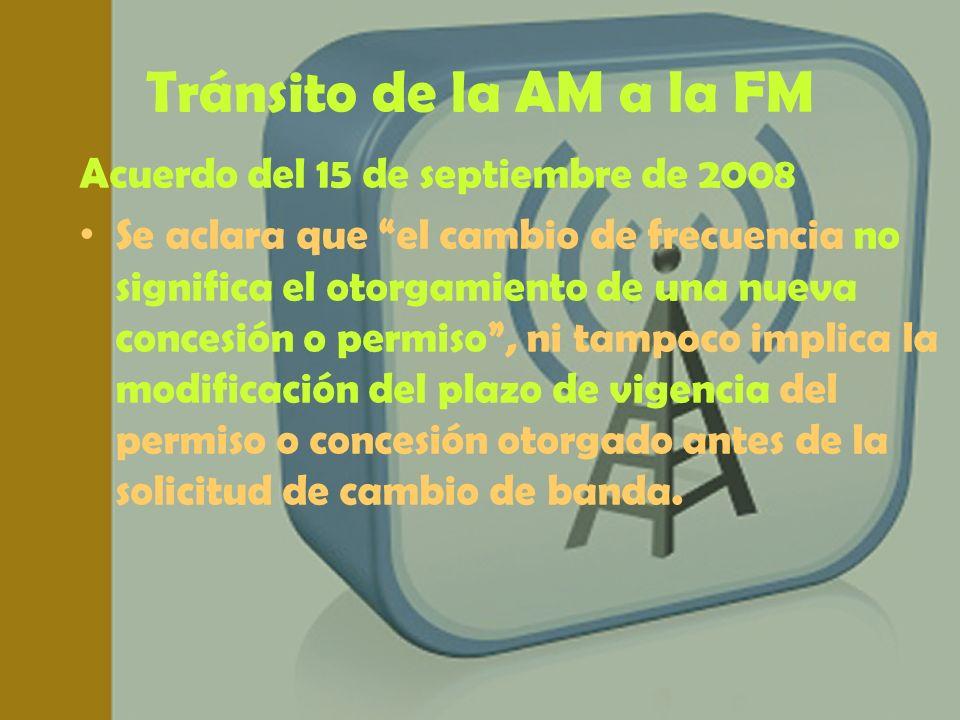 Tránsito de la AM a la FM Acuerdo del 15 de septiembre de 2008 Se aclara que el cambio de frecuencia no significa el otorgamiento de una nueva concesi