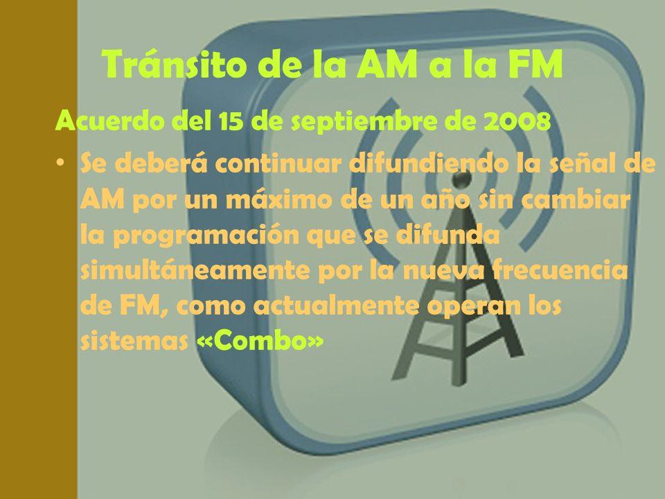 Tránsito de la AM a la FM Acuerdo del 15 de septiembre de 2008 Se deberá continuar difundiendo la señal de AM por un máximo de un año sin cambiar la p