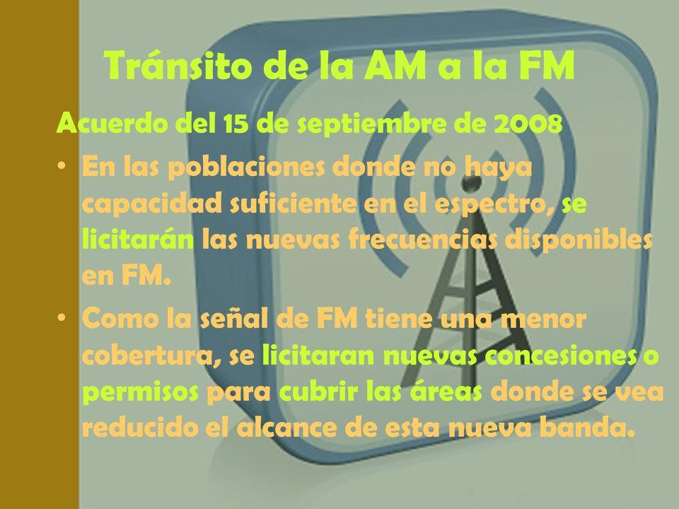 Tránsito de la AM a la FM Acuerdo del 15 de septiembre de 2008 En las poblaciones donde no haya capacidad suficiente en el espectro, se licitarán las
