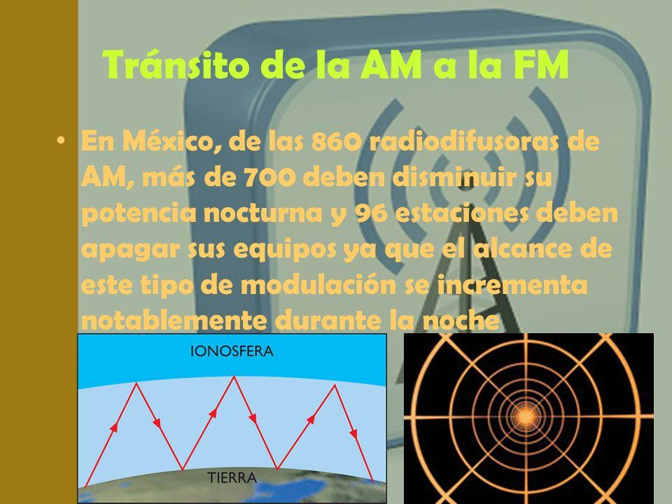 Tránsito de la AM a la FM En México, de las 860 radiodifusoras de AM, más de 700 deben disminuir su potencia nocturna y 96 estaciones deben apagar sus