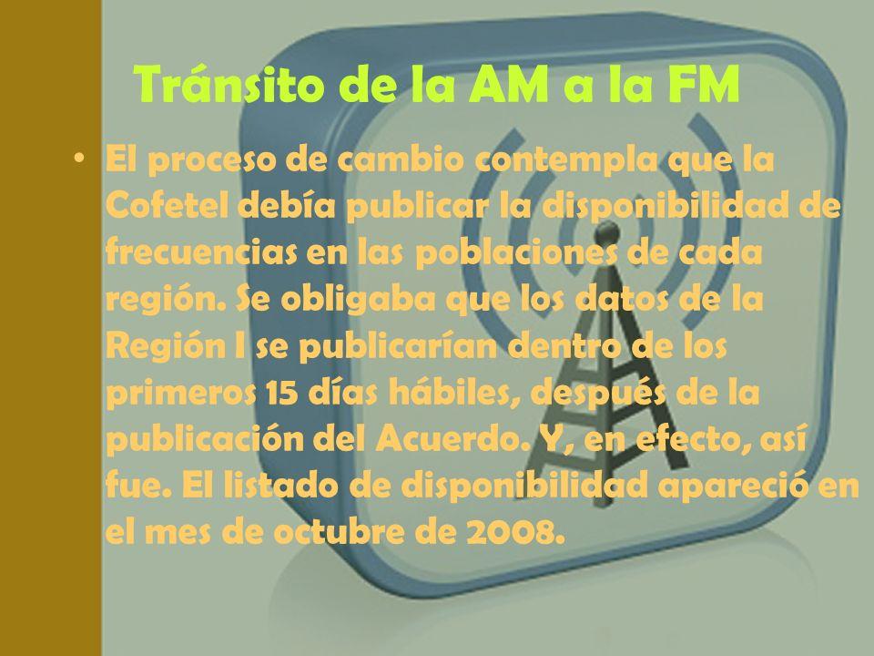 Tránsito de la AM a la FM El proceso de cambio contempla que la Cofetel debía publicar la disponibilidad de frecuencias en las poblaciones de cada reg