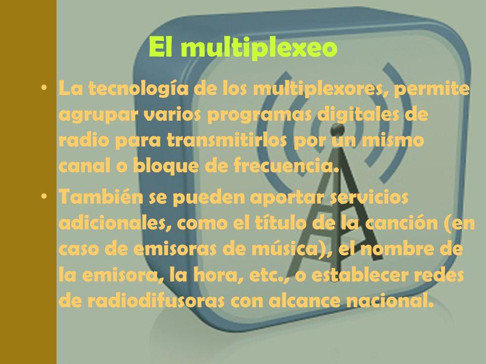 El multiplexeo La tecnología de los multiplexores, permite agrupar varios programas digitales de radio para transmitirlos por un mismo canal o bloque