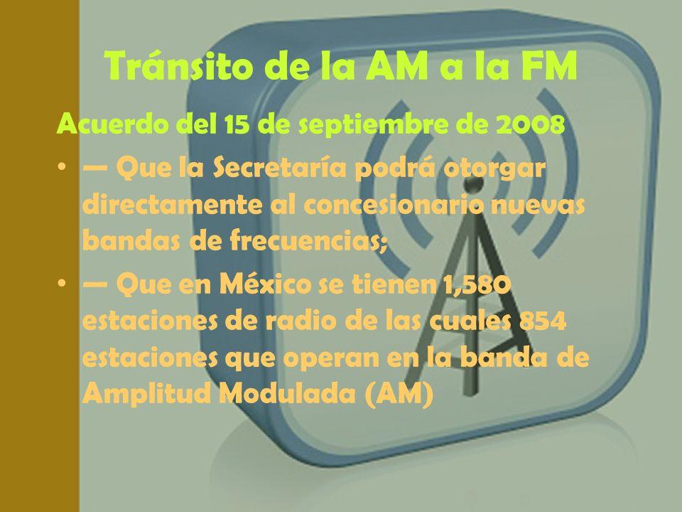 Tránsito de la AM a la FM Acuerdo del 15 de septiembre de 2008 Que la Secretaría podrá otorgar directamente al concesionario nuevas bandas de frecuenc