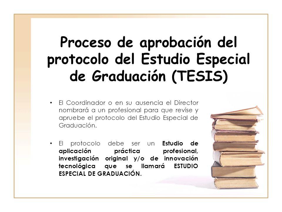 Proceso de aprobación del protocolo del Estudio Especial de Graduación (TESIS) El Coordinador o en su ausencia el Director nombrará a un profesional p
