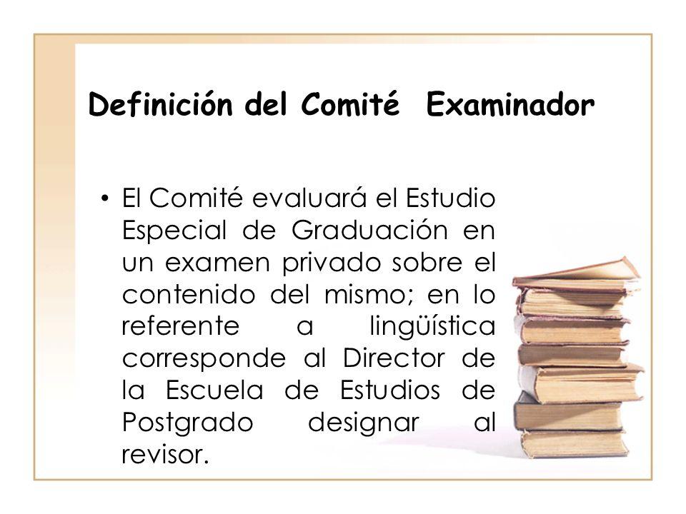 Definición del Comité Examinador El Comité evaluará el Estudio Especial de Graduación en un examen privado sobre el contenido del mismo; en lo referen