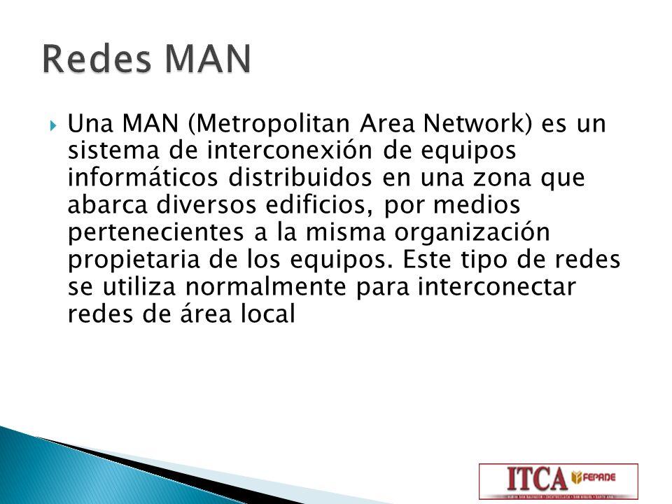 Una MAN (Metropolitan Area Network) es un sistema de interconexión de equipos informáticos distribuidos en una zona que abarca diversos edificios, por