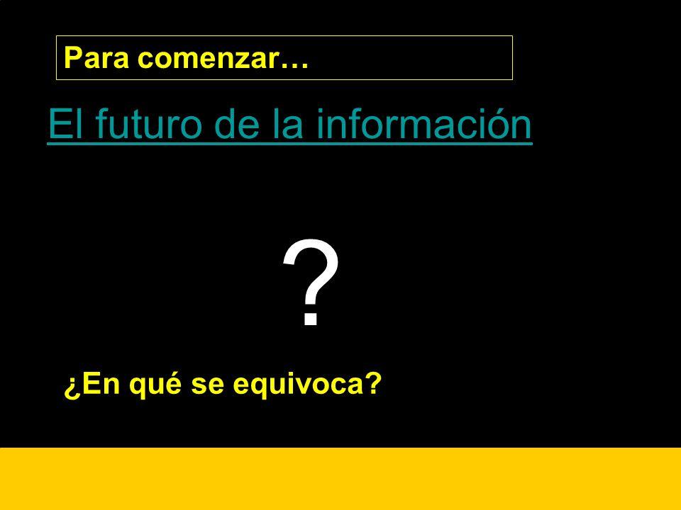 ¿? El futuro de la información Para comenzar… ? ¿En qué se equivoca?