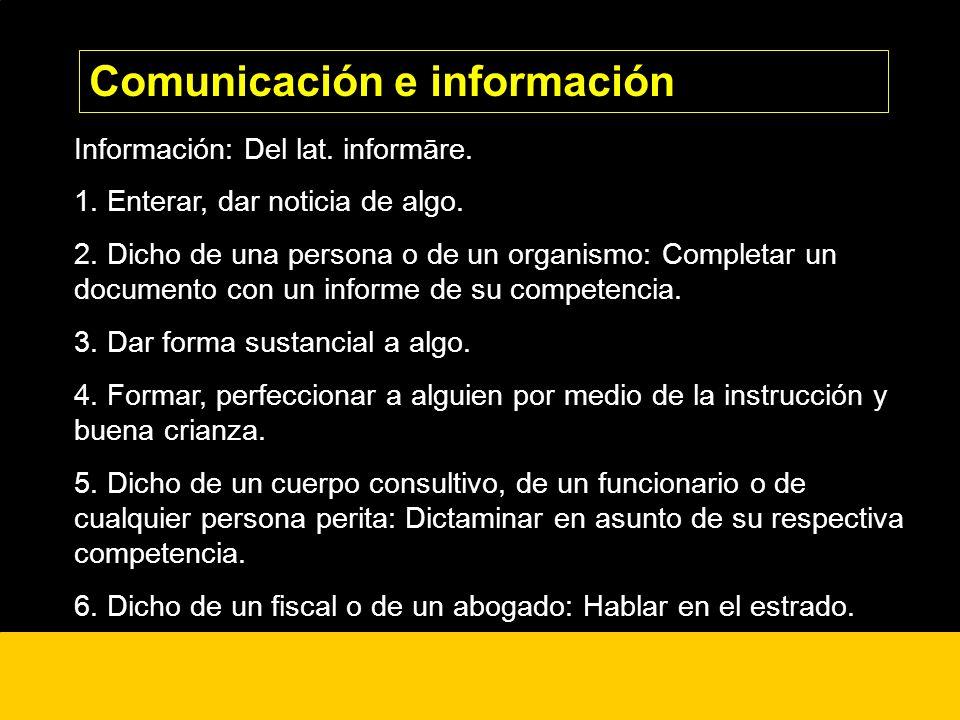 ¿? Información: Del lat. informāre. 1. Enterar, dar noticia de algo. 2. Dicho de una persona o de un organismo: Completar un documento con un informe