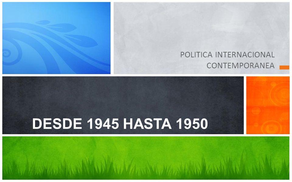 POLITICA INTERNACIONAL CONTEMPORANEA DESDE 1945 HASTA 1950