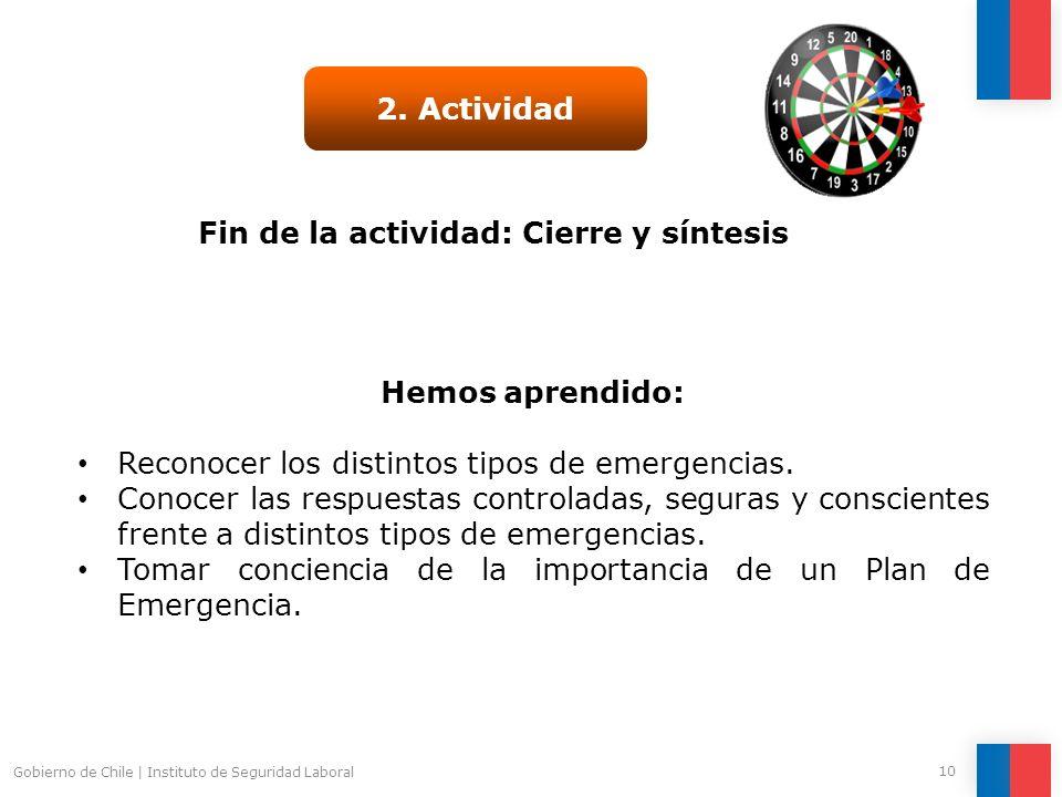 Gobierno de Chile   Instituto de Seguridad Laboral 10 Fin de la actividad: Cierre y síntesis 2. Actividad Hemos aprendido: Conocer y valorar los princ
