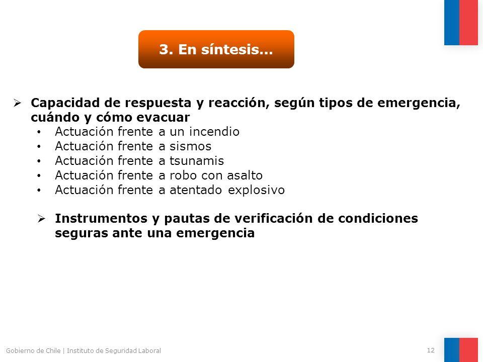 Gobierno de Chile   Instituto de Seguridad Laboral 12 3. En síntesis… Capacidad de respuesta y reacción, según tipos de emergencia, cuándo y cómo evac