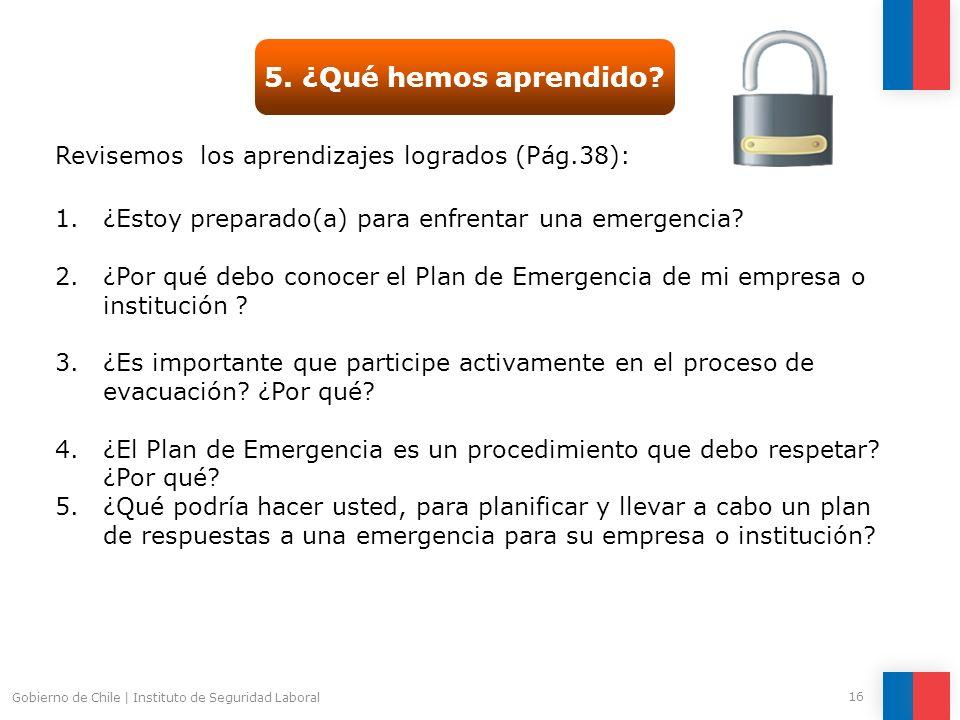 Gobierno de Chile   Instituto de Seguridad Laboral 16 5. ¿Qué hemos aprendido? Revisemos los aprendizajes logrados (Pág.38): 1.¿Estoy preparado(a) par