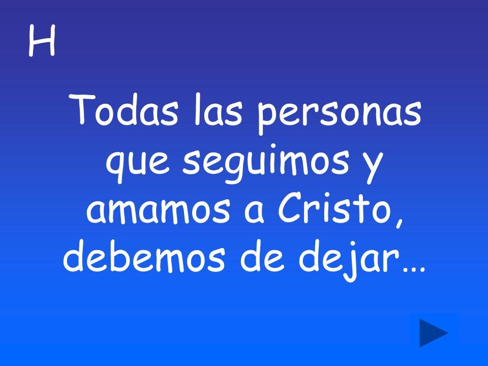 H Todas las personas que seguimos y amamos a Cristo, debemos de dejar…