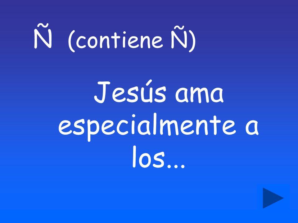 Ñ (contiene Ñ) Jesús ama especialmente a los...