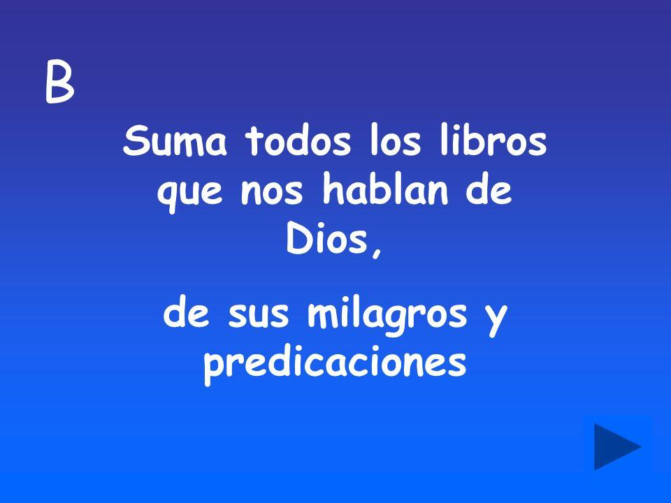 B Suma todos los libros que nos hablan de Dios, de sus milagros y predicaciones