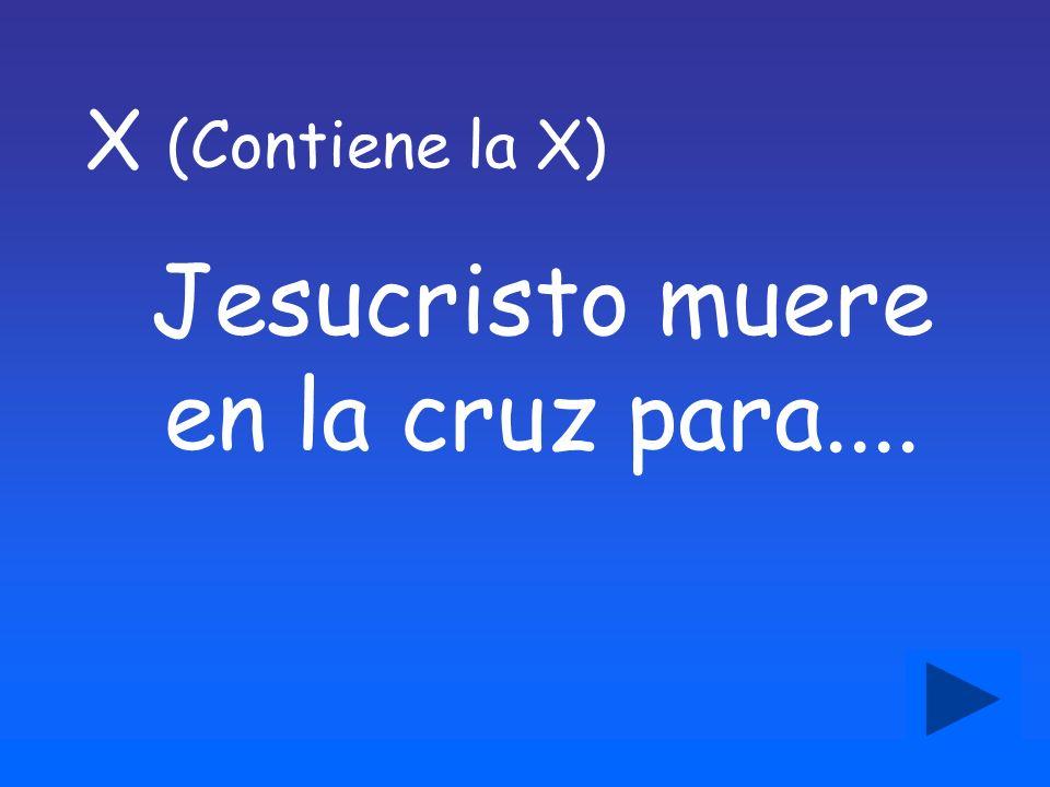 Jesucristo muere en la cruz para.... X (Contiene la X)