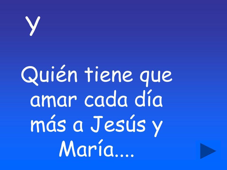 Y Quién tiene que amar cada día más a Jesús y María....
