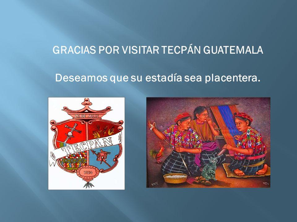 GRACIAS POR VISITAR TECPÁN GUATEMALA Deseamos que su estadía sea placentera.