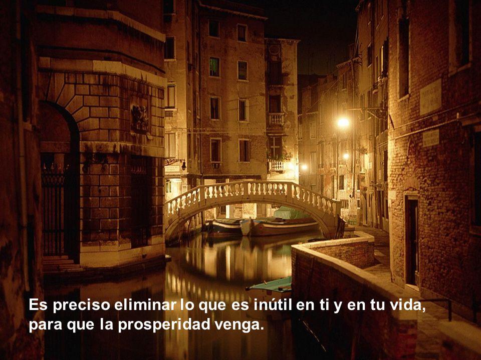 Es preciso eliminar lo que es inútil en ti y en tu vida, para que la prosperidad venga.
