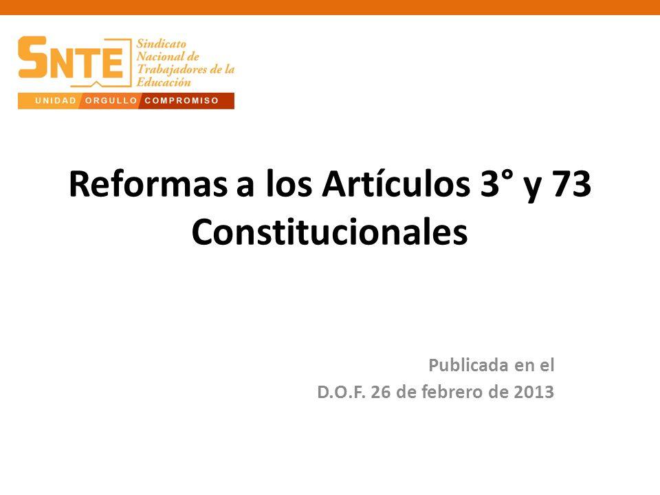 Reformas a los Artículos 3° y 73 Constitucionales Publicada en el D.O.F. 26 de febrero de 2013