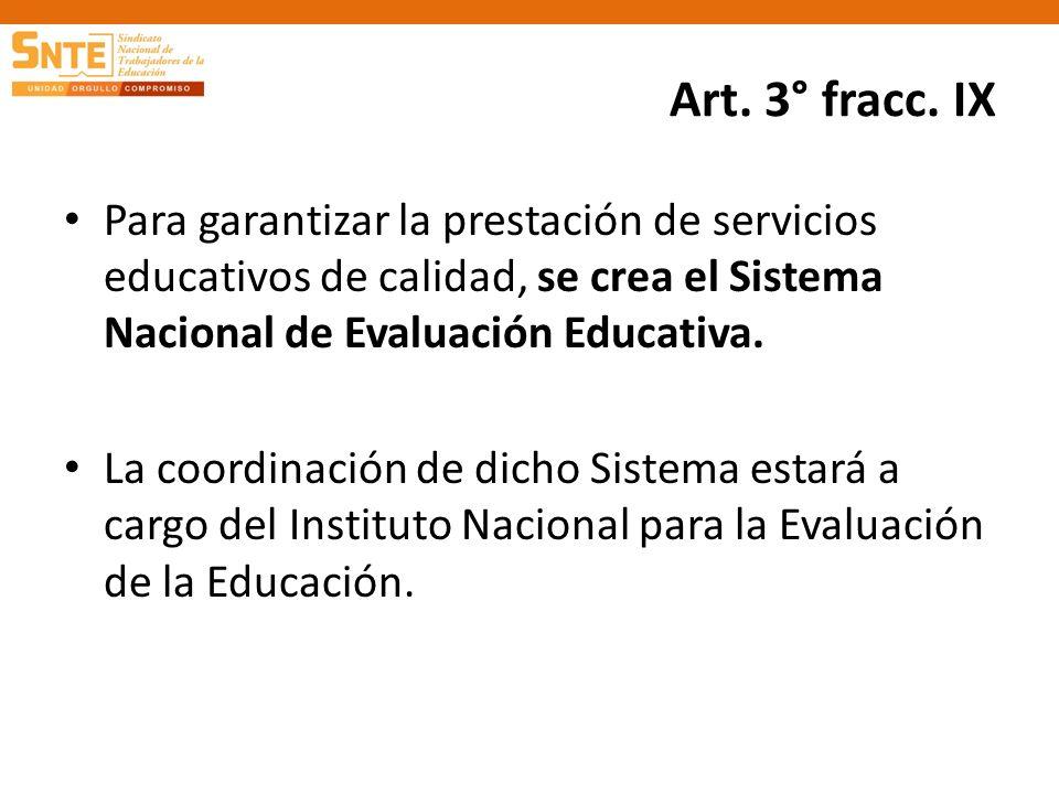 Art. 3° fracc. IX Para garantizar la prestación de servicios educativos de calidad, se crea el Sistema Nacional de Evaluación Educativa. La coordinaci