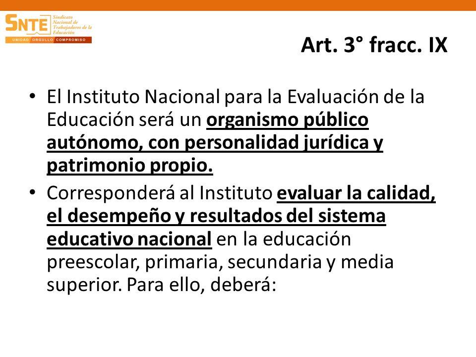 Art. 3° fracc. IX El Instituto Nacional para la Evaluación de la Educación será un organismo público autónomo, con personalidad jurídica y patrimonio