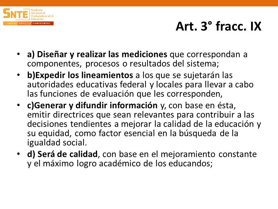 Art. 3° fracc. IX a) Diseñar y realizar las mediciones que correspondan a componentes, procesos o resultados del sistema; b)Expedir los lineamientos a