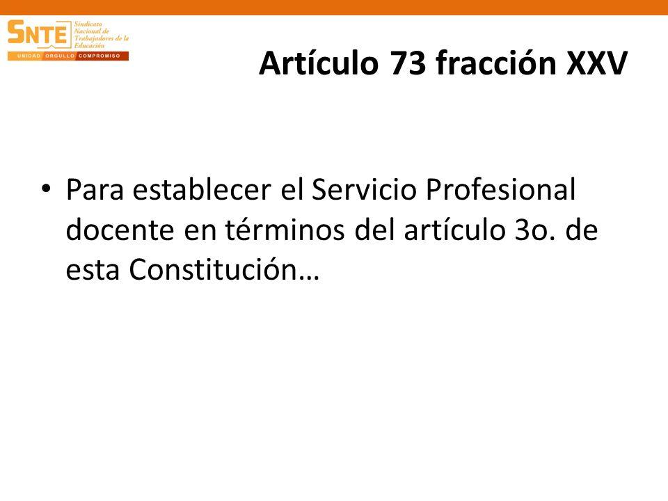 Artículo 73 fracción XXV Para establecer el Servicio Profesional docente en términos del artículo 3o. de esta Constitución…