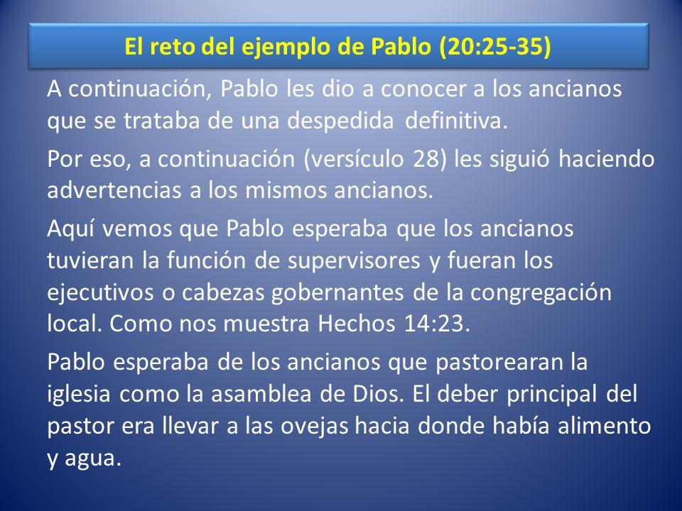El reto del ejemplo de Pablo (20:25-35) A continuación, Pablo les dio a conocer a los ancianos que se trataba de una despedida definitiva.