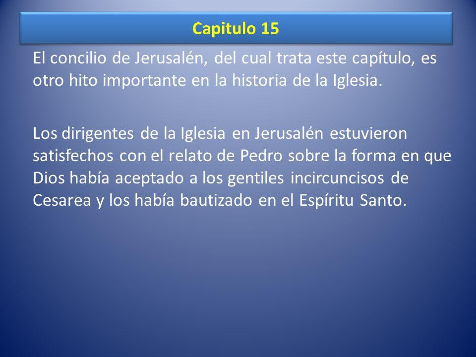 Capitulo 15 El concilio de Jerusalén, del cual trata este capítulo, es otro hito importante en la historia de la Iglesia. Los dirigentes de la Iglesia