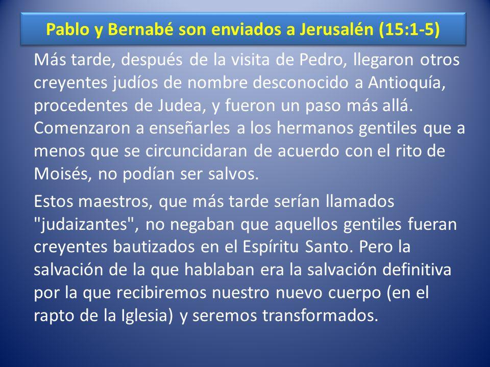 Pablo y Bernabé son enviados a Jerusalén (15:1-5) Más tarde, después de la visita de Pedro, llegaron otros creyentes judíos de nombre desconocido a An