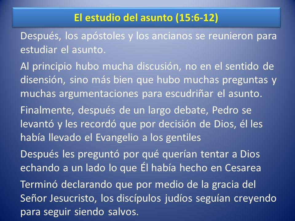 El estudio del asunto (15:6-12) Después, los apóstoles y los ancianos se reunieron para estudiar el asunto. Al principio hubo mucha discusión, no en e