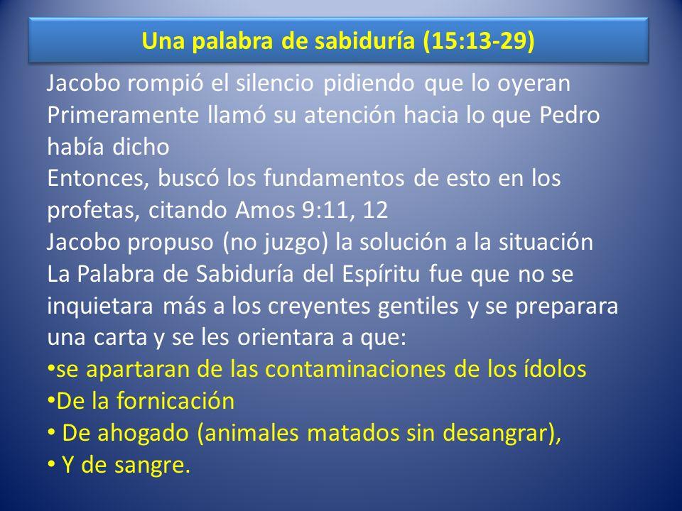 Una palabra de sabiduría (15:13-29) Jacobo rompió el silencio pidiendo que lo oyeran Primeramente llamó su atención hacia lo que Pedro había dicho Ent