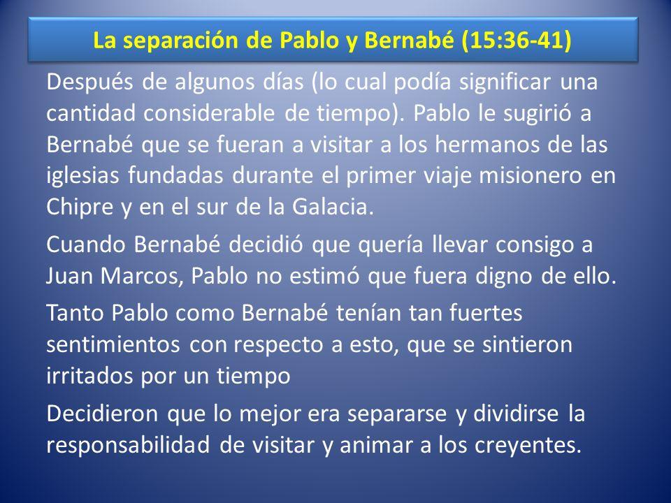 La separación de Pablo y Bernabé (15:36-41) Después de algunos días (lo cual podía significar una cantidad considerable de tiempo). Pablo le sugirió a