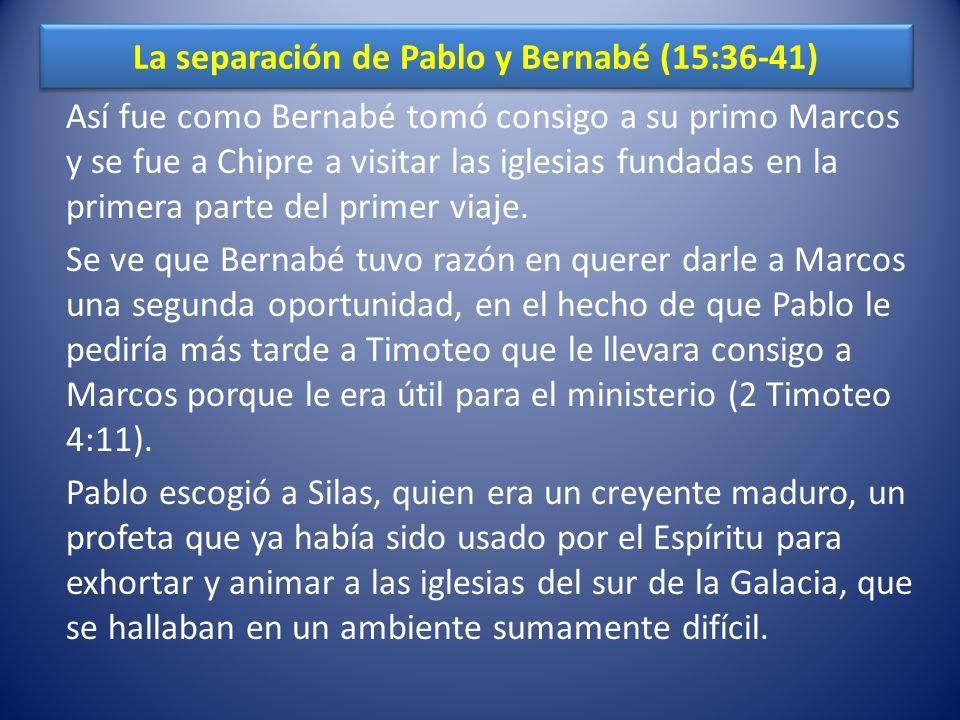 La separación de Pablo y Bernabé (15:36-41) Así fue como Bernabé tomó consigo a su primo Marcos y se fue a Chipre a visitar las iglesias fundadas en l
