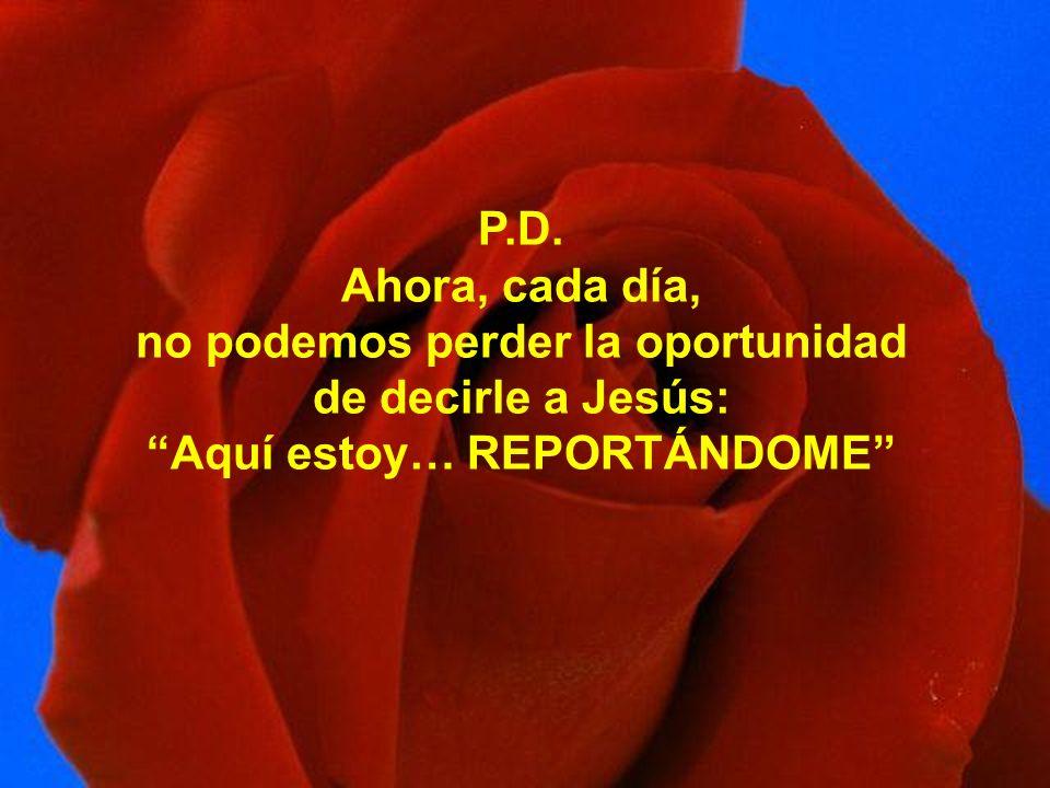 P.D. Ahora, cada día, no podemos perder la oportunidad de decirle a Jesús: Aquí estoy… REPORTÁNDOME