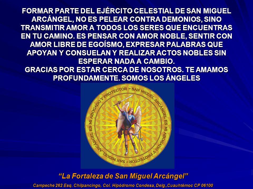 FORMAR PARTE DEL EJÉRCITO CELESTIAL DE SAN MIGUEL ARCÁNGEL, NO ES PELEAR CONTRA DEMONIOS, SINO TRANSMITIR AMOR A TODOS LOS SERES QUE ENCUENTRAS EN TU