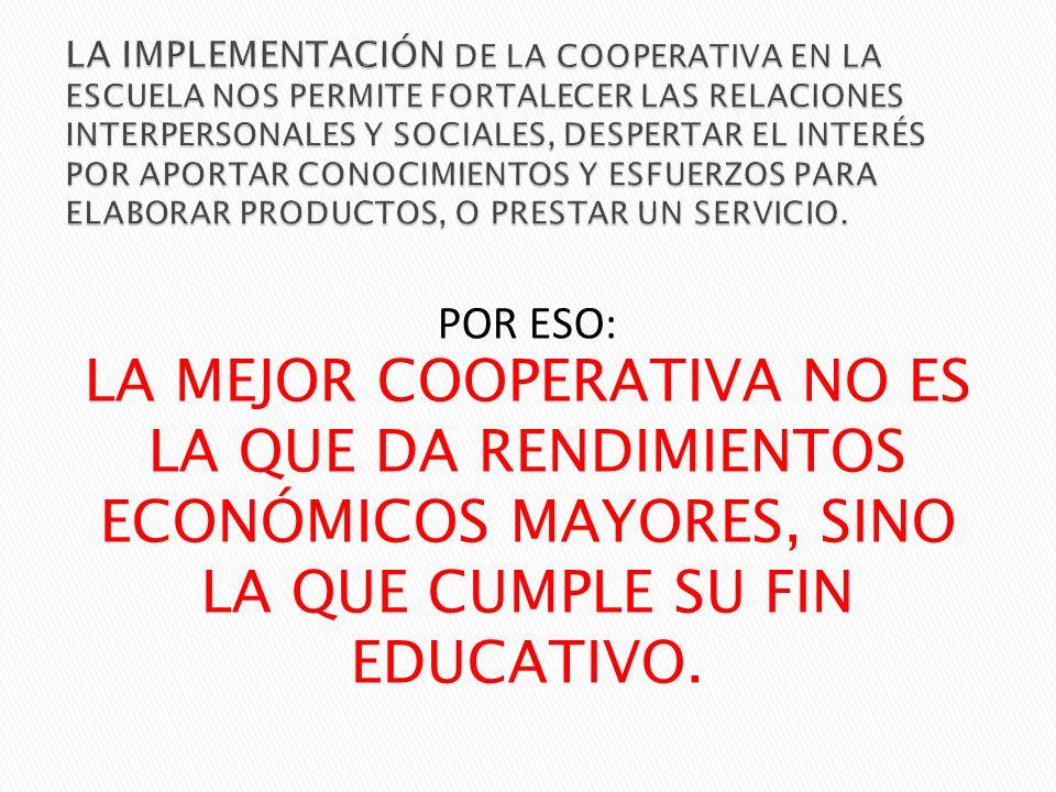 POR ESO: LA MEJOR COOPERATIVA NO ES LA QUE DA RENDIMIENTOS ECONÓMICOS MAYORES, SINO LA QUE CUMPLE SU FIN EDUCATIVO.