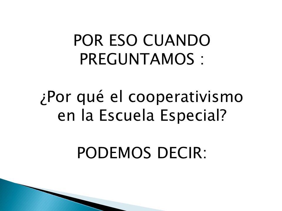 POR ESO CUANDO PREGUNTAMOS : ¿Por qué el cooperativismo en la Escuela Especial? PODEMOS DECIR: