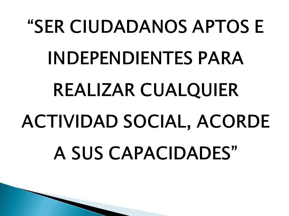SER CIUDADANOS APTOS E INDEPENDIENTES PARA REALIZAR CUALQUIER ACTIVIDAD SOCIAL, ACORDE A SUS CAPACIDADES