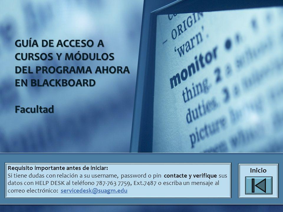GUÍA DE ACCESO A CURSOS Y MÓDULOS DEL PROGRAMA AHORA EN BLACKBOARD Facultad Requisito importante antes de iniciar: Si tiene dudas con relación a su username, password o pin contacte y verifique sus datos con HELP DESK al teléfono 787-763 7759, Ext.7487 o escriba un mensaje al correo electrónico: servicedesk@suagm.eduservicedesk@suagm.edu Inicio