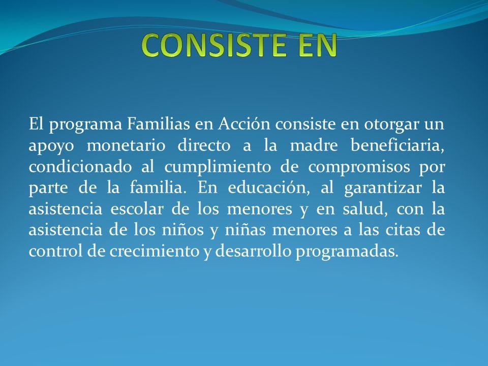 El programa Familias en Acción consiste en otorgar un apoyo monetario directo a la madre beneficiaria, condicionado al cumplimiento de compromisos por