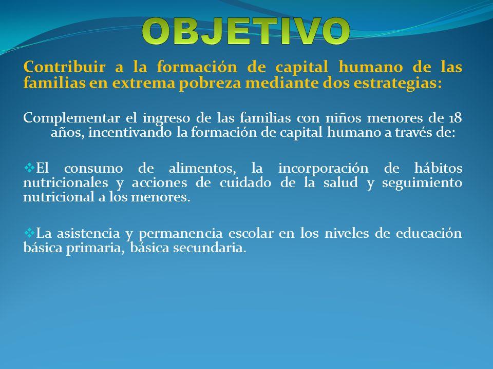 Contribuir a la formación de capital humano de las familias en extrema pobreza mediante dos estrategias: Complementar el ingreso de las familias con n