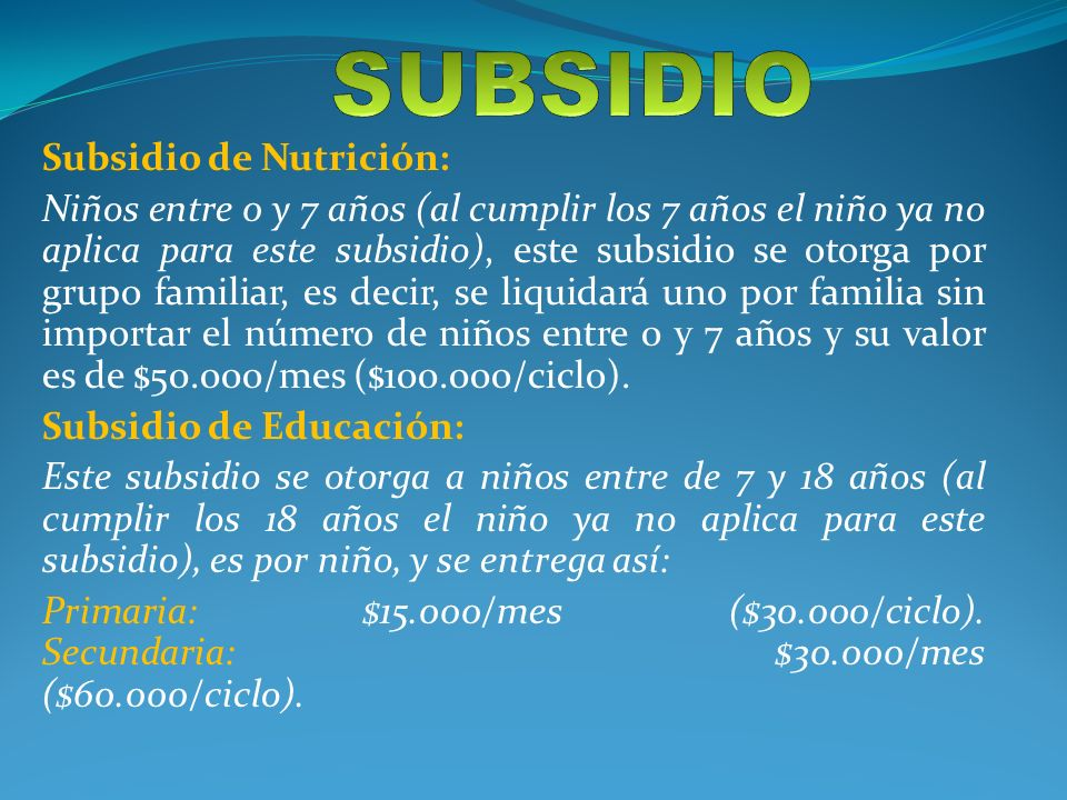 Subsidio de Nutrición: Niños entre 0 y 7 años (al cumplir los 7 años el niño ya no aplica para este subsidio), este subsidio se otorga por grupo familiar, es decir, se liquidará uno por familia sin importar el número de niños entre 0 y 7 años y su valor es de $50.000/mes ($100.000/ciclo).
