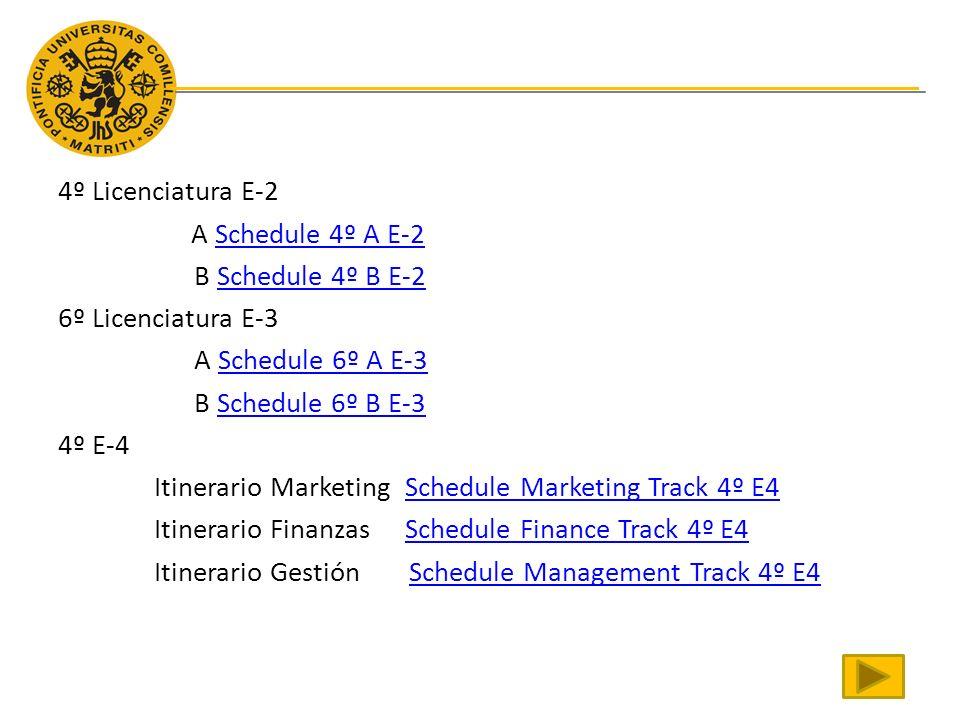 4º Licenciatura E-2 A Schedule 4º A E-2Schedule 4º A E-2 B Schedule 4º B E-2Schedule 4º B E-2 6º Licenciatura E-3 A Schedule 6º A E-3Schedule 6º A E-3 B Schedule 6º B E-3Schedule 6º B E-3 4º E-4 Itinerario Marketing Schedule Marketing Track 4º E4Schedule Marketing Track 4º E4 Itinerario Finanzas Schedule Finance Track 4º E4Schedule Finance Track 4º E4 Itinerario Gestión Schedule Management Track 4º E4Schedule Management Track 4º E4