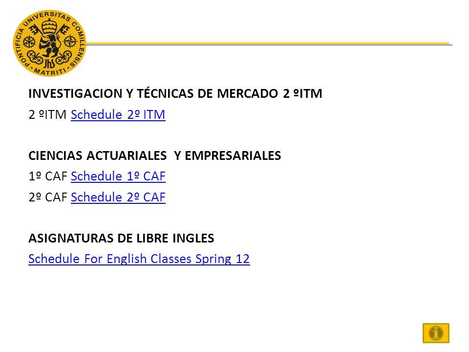INVESTIGACION Y TÉCNICAS DE MERCADO 2 ºITM 2 ºITM Schedule 2º ITMSchedule 2º ITM CIENCIAS ACTUARIALES Y EMPRESARIALES 1º CAF Schedule 1º CAFSchedule 1º CAF 2º CAF Schedule 2º CAFSchedule 2º CAF ASIGNATURAS DE LIBRE INGLES Schedule For English Classes Spring 12