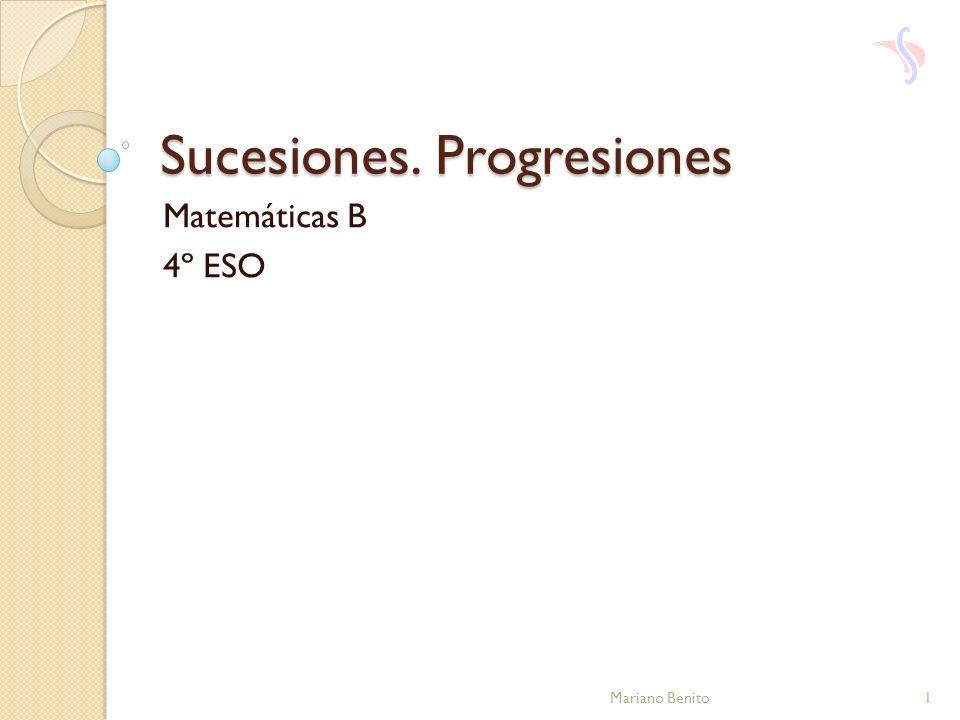 Sucesiones. Progresiones Matemáticas B 4º ESO 1Mariano Benito
