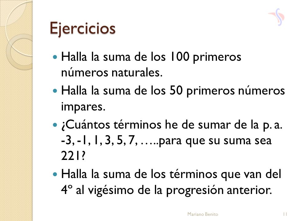 Ejercicios Halla la suma de los 100 primeros números naturales. Halla la suma de los 50 primeros números impares. ¿Cuántos términos he de sumar de la
