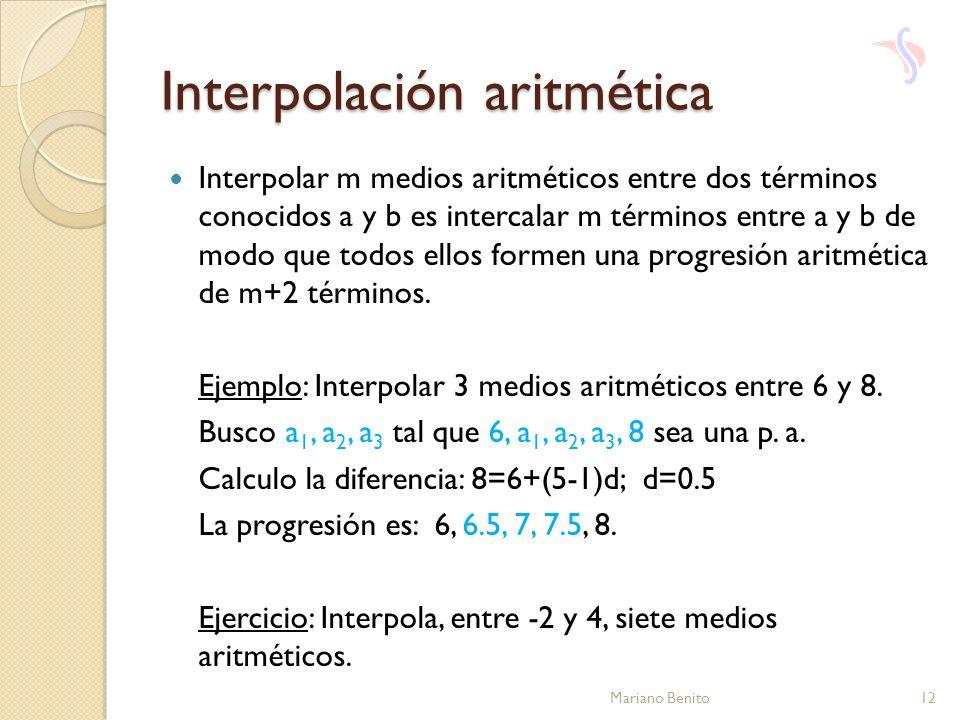 Interpolación aritmética Interpolar m medios aritméticos entre dos términos conocidos a y b es intercalar m términos entre a y b de modo que todos ell